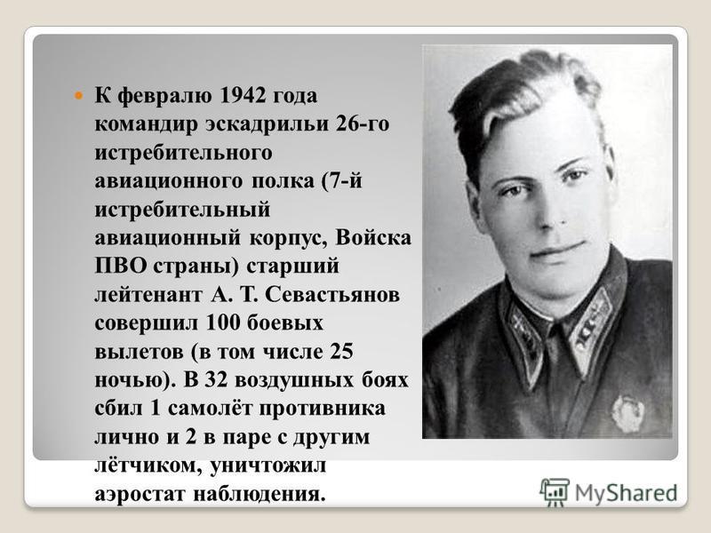 К февралю 1942 года командир эскадрильи 26-го истребительного авиационного полка (7-й истребительный авиационный корпус, Войска ПВО страны) старший лейтенант А. Т. Севастьянов совершил 100 боевых вылетов (в том числе 25 ночью). В 32 воздушных боях сб