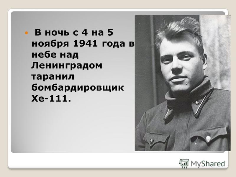 В ночь с 4 на 5 ноября 1941 года в небе над Ленинградом таранил бомбардировщик Хе-111.