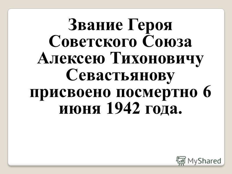 Звание Героя Советского Союза Алексею Тихоновичу Севастьянову присвоено посмертно 6 июня 1942 года.