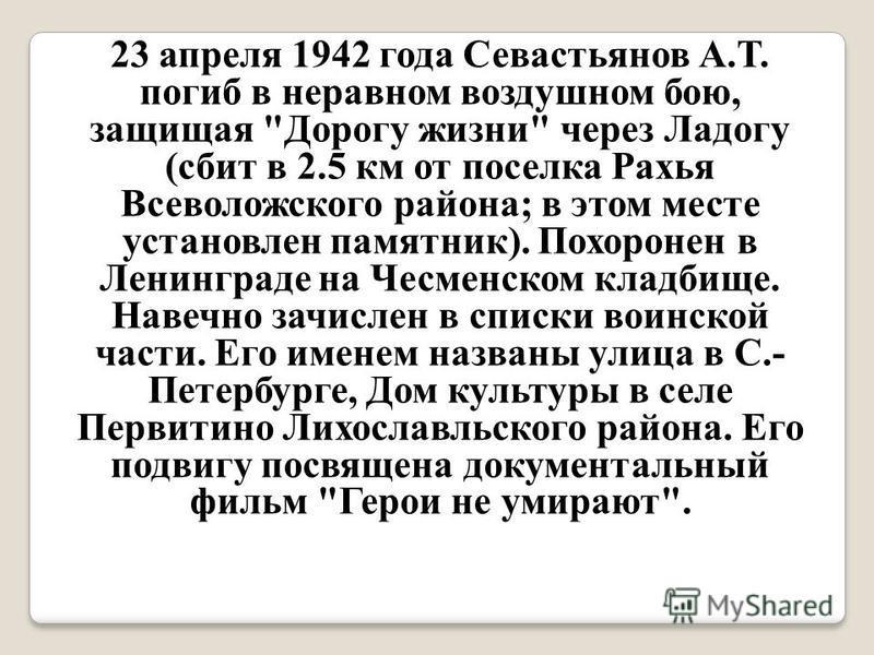 23 апреля 1942 года Севастьянов А.Т. погиб в неравном воздушном бою, защищая