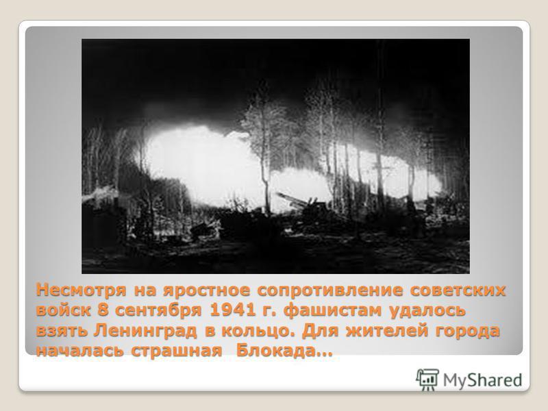 Несмотря на яростное сопротивление советских войск 8 сентября 1941 г. фашистам удалось взять Ленинград в кольцо. Для жителей города началась страшная Блокада…