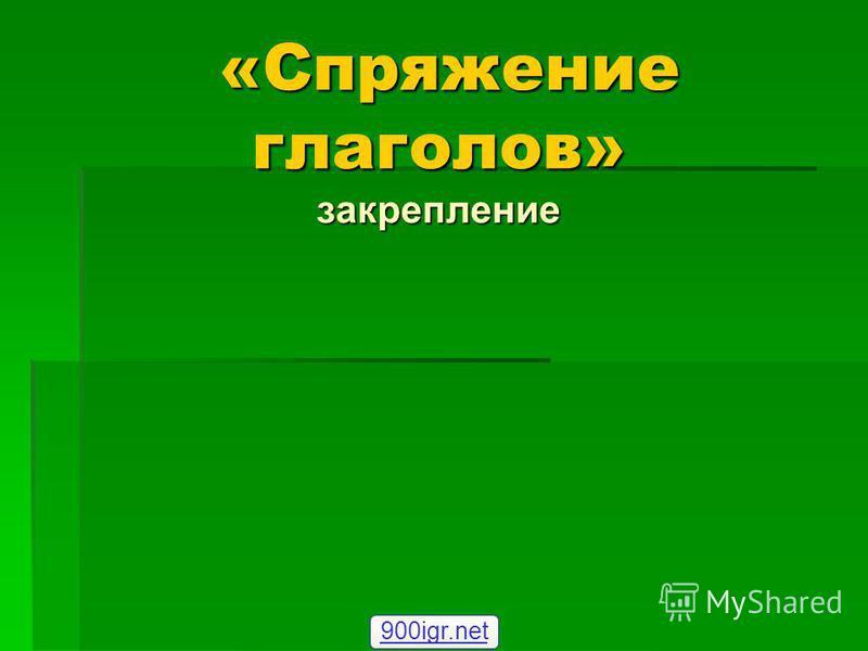 «Спряжение глаголов» закрепление «Спряжение глаголов» закрепление 900igr.net