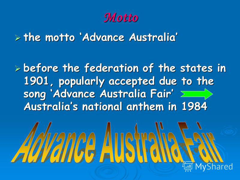 Motto the motto Advance Australia the motto Advance Australia before the federation of the states in 1901, popularly accepted due to the song Advance Australia Fair Australias national anthem in 1984 before the federation of the states in 1901, popul
