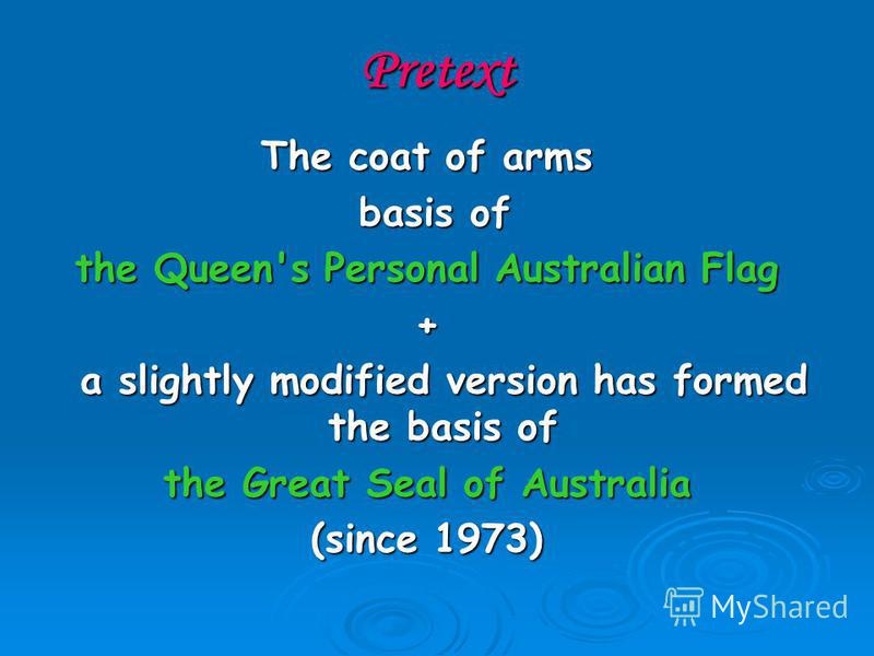 Pretext The coat of arms basis of basis of the Queen's Personal Australian Flag + a slightly modified version has formed the basis of a slightly modified version has formed the basis of the Great Seal of Australia (since 1973)