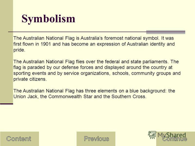 Symbolism The Australian National Flag is Australias foremost national symbol. It was first flown in 1901 and has become an expression of Australian identity and pride. The Australian National Flag flies over the federal and state parliaments. The fl