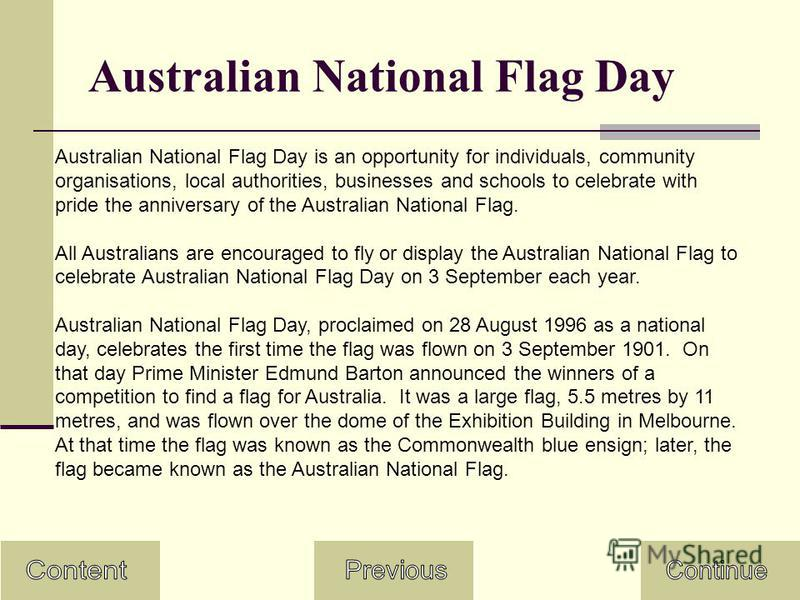 Australian National Flag Day Australian National Flag Day is an opportunity for individuals, community organisations, local authorities, businesses and schools to celebrate with pride the anniversary of the Australian National Flag. All Australians a
