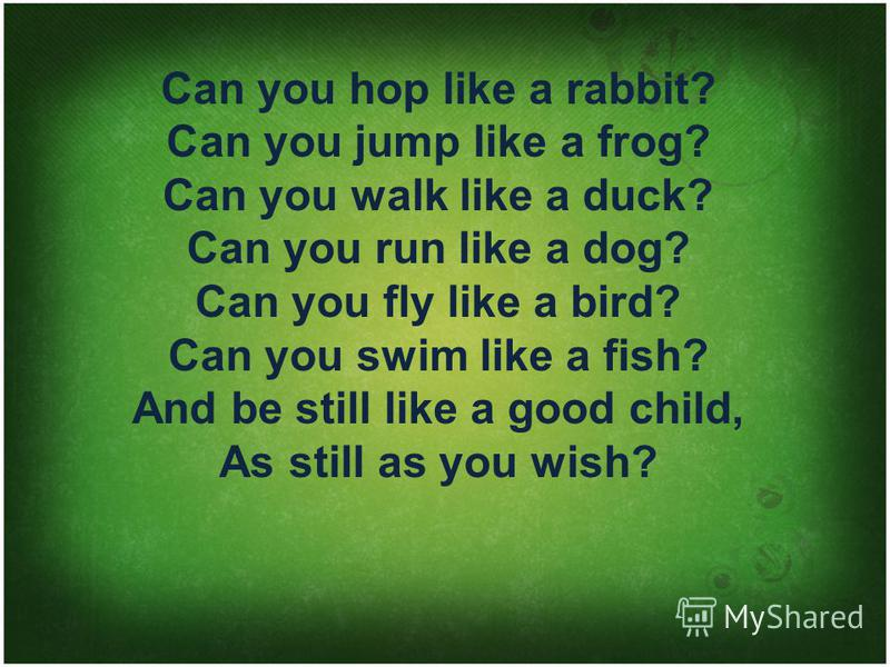 Can you hop like а rabbit? Саn you jump like а frog? Can you walk like а duck? Can you run like а dog? Can you fly like а bird? Can you swim like а fish? And be still like а good child, As still as you wish?