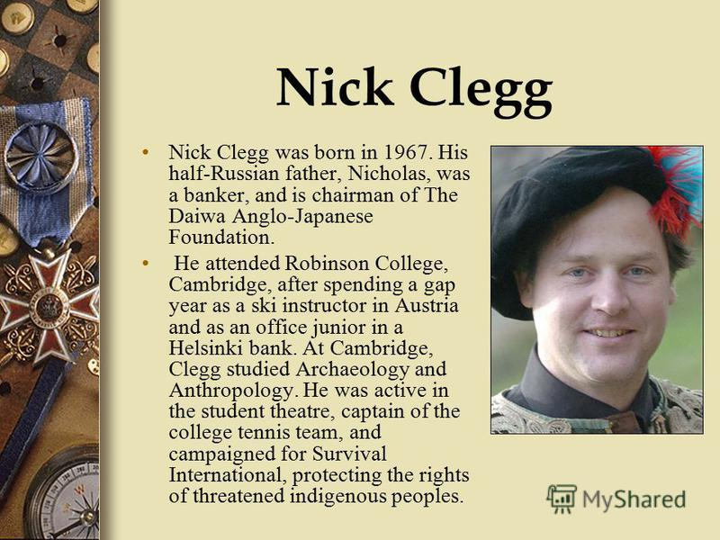 Nick Clegg Nick Clegg was born in 1967. His half-Russian father, Nicholas, was a banker, and is chairman of The Daiwa Anglo-Japanese Foundation. He attended Robinson College, Cambridge, after spending a gap year as a ski instructor in Austria and as