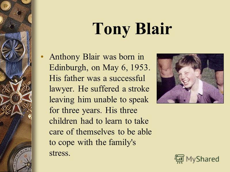 Tony Blair Anthony Blair was born in Edinburgh, on May 6, 1953. His father was a successful lawyer. He suffered a stroke leaving him unable to speak for three years. His three children had to learn to take care of themselves to be able to cope with t