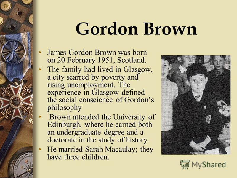 Gordon Brown James Gordon Brown was born on 20 February 1951, Scotland. The family had lived in Glasgow, a city scarred by poverty and rising unemployment. The experience in Glasgow defined the social conscience of Gordons philosophy Brown attended t
