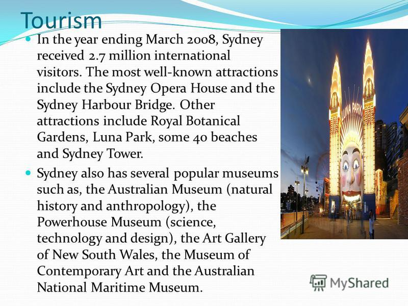 Tourism In the year ending March 2008, Sydney received 2.7 million international visitors. The most well-known attractions include the Sydney Opera House and the Sydney Harbour Bridge. Other attractions include Royal Botanical Gardens, Luna Park, som