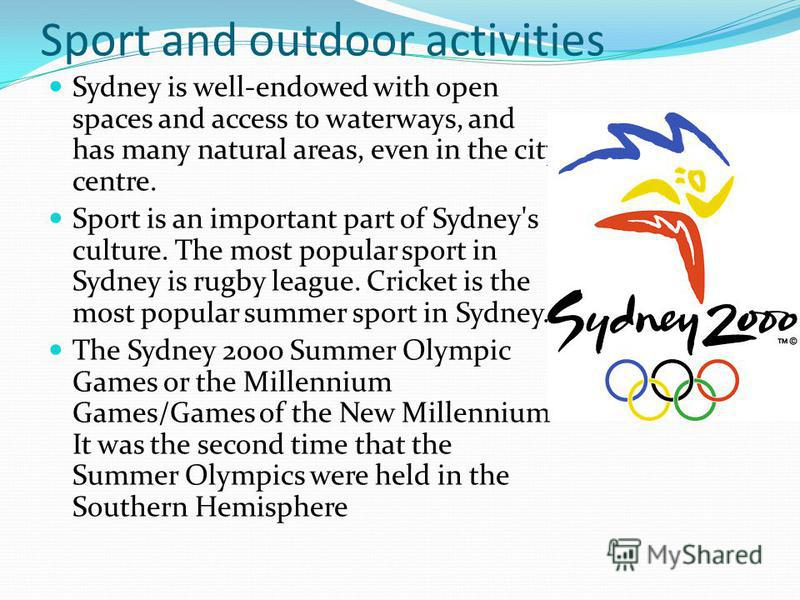 Sport and outdoor activities Sydney is well-endowed with open spaces and access to waterways, and has many natural areas, even in the city centre. Sport is an important part of Sydney's culture. The most popular sport in Sydney is rugby league. Crick