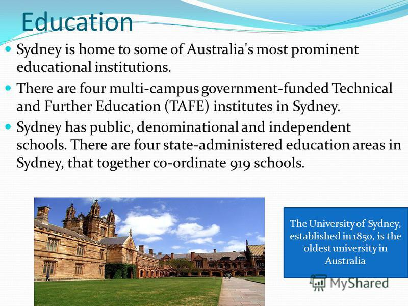 Education Sydney is home to some of Australia's most prominent educational institutions. There are four multi-campus government-funded Technical and Further Education (TAFE) institutes in Sydney. Sydney has public, denominational and independent scho
