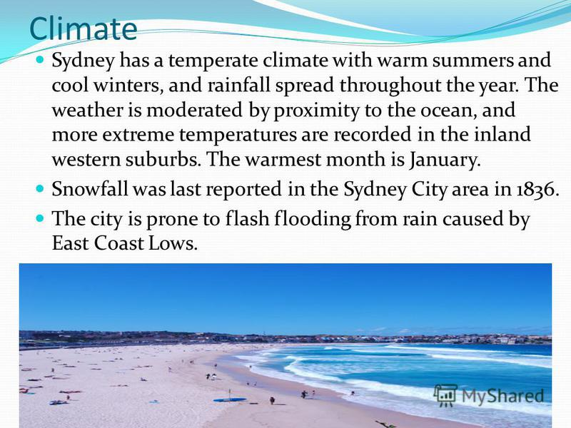 Climate Sydney has a temperate climate with warm summers and cool winters, and rainfall spread throughout the year. The weather is moderated by proximity to the ocean, and more extreme temperatures are recorded in the inland western suburbs. The warm