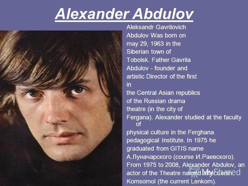 Alexander Abdulov Aleksandr Gavrilovich Abdulov Was born on may 29, 1963 in the Siberian town of Tobolsk. Father Gavrila Abdulov - founder and artistic Director of the first in the Central Asian republics of the Russian drama theatre (in the city of