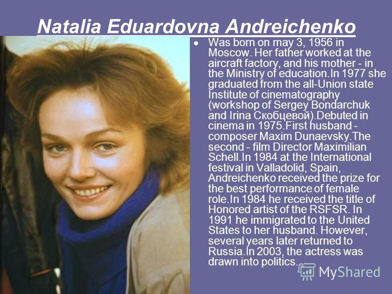 Natalia Eduardovna Andreichenko Was born on may 3, 1956 in Moscow. Her father worked at the aircraft factory, and his mother - in the Ministry of education.In 1977 she graduated from the all-Union state Institute of cinematography (workshop of Sergey