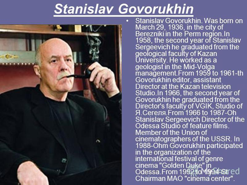 Stanislav Govorukhin Stanislav Govorukhin. Was born on March 29, 1936, in the city of Berezniki in the Perm region.In 1958, the second year of Stanislav Sergeevich he graduated from the geological faculty of Kazan University. He worked as a geologist