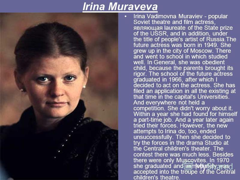 Irina Muraveva Irina Vadimovna Muraviev - popular Soviet theatre and film actress, являющая laureate of the State prize of the USSR, and in addition, under the title of people's artist of Russia.The future actress was born in 1949. She grew up in the