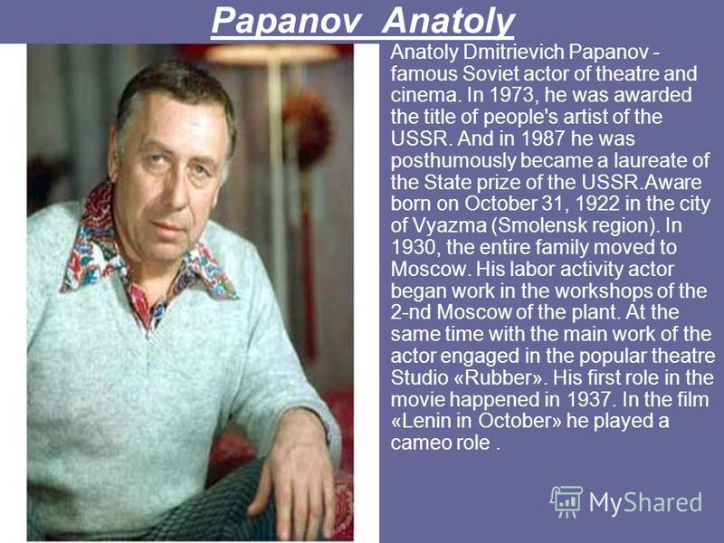 Papanov Anatoly Anatoly Dmitrievich Papanov - famous Soviet actor of theatre and cinema. In 1973, he was awarded the title of people's artist of the USSR. And in 1987 he was posthumously became a laureate of the State prize of the USSR.Aware born on