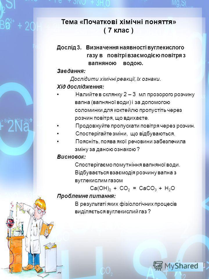Тема «Початкові хімічні поняття» ( 7 клас ) Дослід 3. Визначення наявності вуглекислого газу в повітрі взаємодією повітря з вапняною водою. Завдання: Дослідити хімічні реакції, їх ознаки. Хід дослідження: Налийте в склянку 2 – 3 мл прозорого розчину