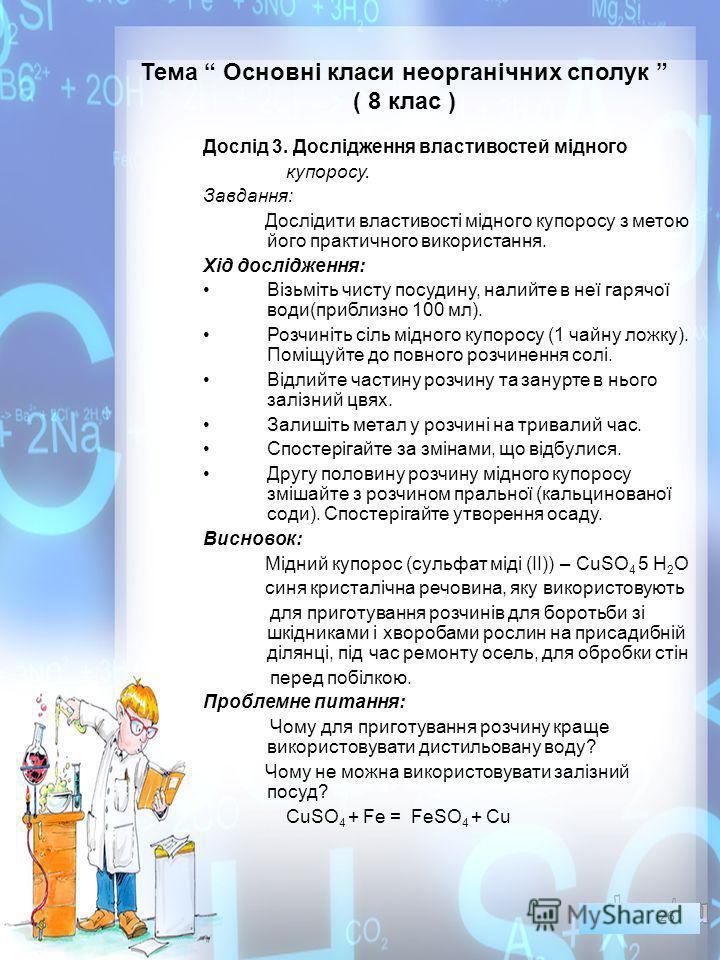 Тема Основні класи неорганічних сполук ( 8 клас ) Дослід 3. Дослідження властивостей мідного купоросу. Завдання: Дослідити властивості мідного купоросу з метою його практичного використання. Хід дослідження: Візьміть чисту посудину, налийте в неї гар