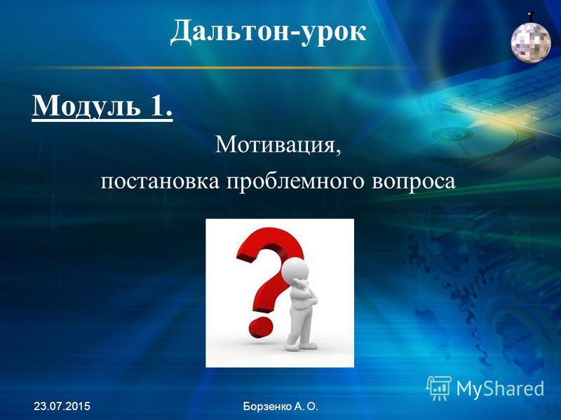 Дальтон-урок Модуль 1. Мотивация, постановка проблемного вопроса 23.07.2015Борзенко А. О.