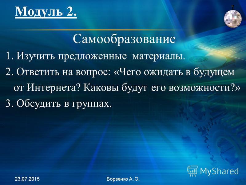Модуль 2. 23.07.2015Борзенко А. О. Самообразование 1. Изучить предложенные материалы. 2. Ответить на вопрос: «Чего ожидать в будущем от Интернета? Каковы будут его возможности?» 3. Обсудить в группах.