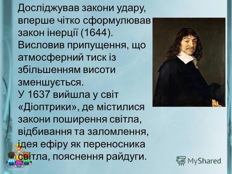 Досліджував закони удару, вперше чітко сформулював закон інерції (1644). Висловив припущення, що атмосферний тиск із збільшенням висоти зменшується. У 1637 вийшла у світ «Діоптрики», де містилися закони поширення світла, відбивання та заломлення, іде