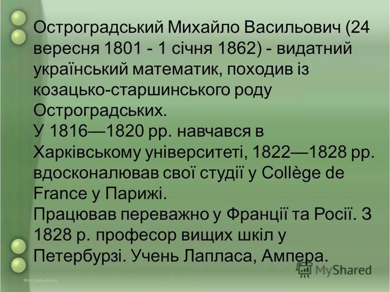 Остроградський Михайло Васильович (24 вересня 1801 - 1 січня 1862) - видатний український математик, походив із козацько-старшинського роду Остроградських. У 18161820 рр. навчався в Харківському університеті, 18221828 рр. вдосконалював свої студії у