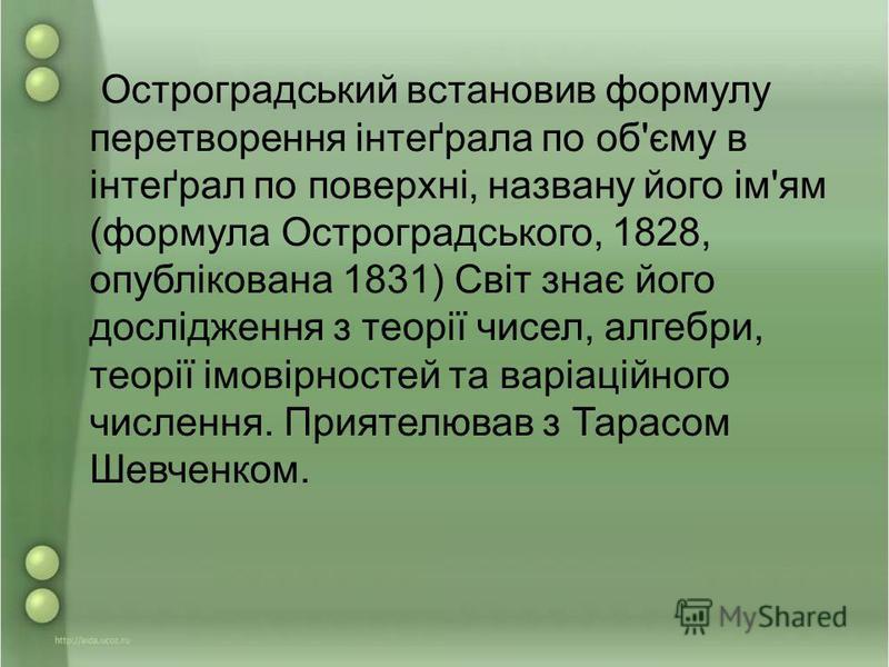 Остроградський встановив формулу перетворення інтеґрала по об'єму в інтеґрал по поверхні, названу його ім'ям (формула Остроградського, 1828, опублікована 1831) Світ знає його дослідження з теорії чисел, алгебри, теорії імовірностей та варіаційного чи