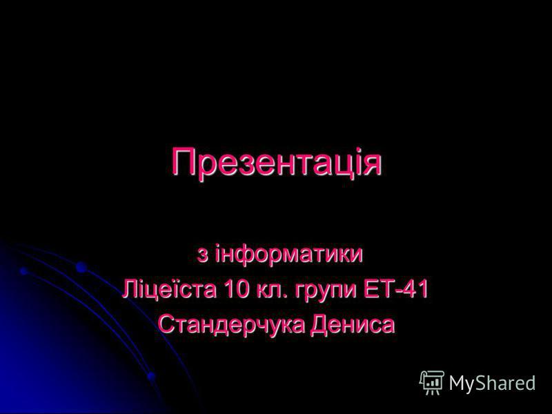 Презентація з інформатики з інформатики Ліцеїста 10 кл. групи ЕТ-41 Стандерчука Дениса