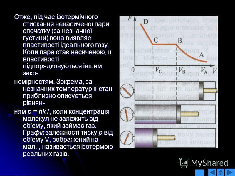 Отже, під час ізотермічного стискання ненасиченої пари спочатку (за незначної густини) вона виявляє властивості ідеального газу. Коли пара стає насиченою, її властивості підпорядковуються іншим зако- номірностям. Зокрема, за незначних температур її с