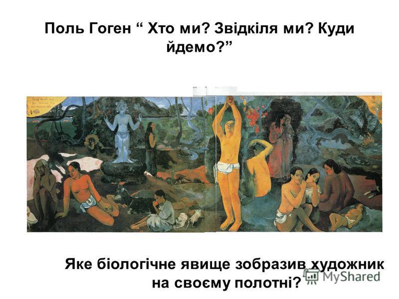 Поль Гоген Хто ми? Звідкіля ми? Куди йдемо? Яке біологічне явище зобразив художник на своєму полотні?