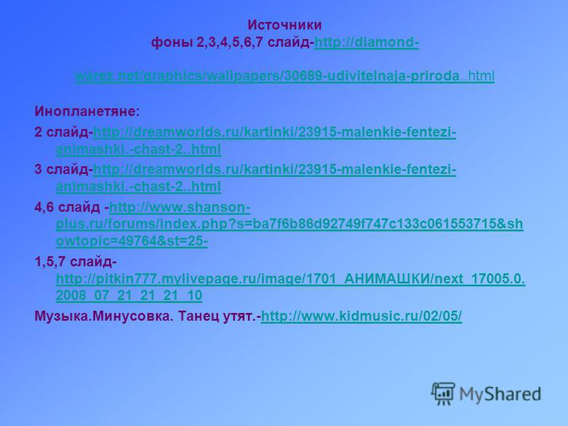 Источники фоны 2,3,4,5,6,7 слайд-http://diamond- warez.net/graphics/wallpapers/30689-udivitelnaja-priroda..htmlhttp://diamond- warez.net/graphics/wallpapers/30689-udivitelnaja-priroda..html Инопланетяне: 2 слайд-http://dreamworlds.ru/kartinki/23915-m