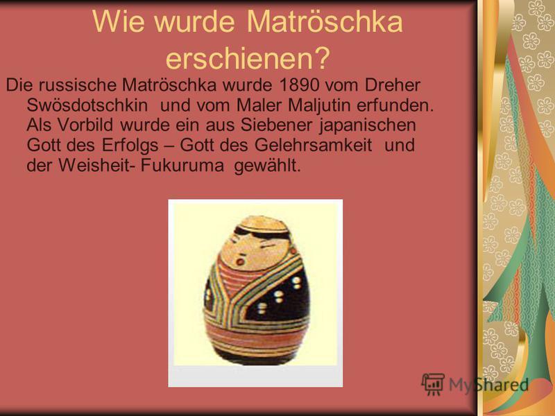 Wie wurde Matröschka erschienen? Die russische Matröschka wurde 1890 vom Dreher Swösdotschkin und vom Maler Maljutin erfunden. Als Vorbild wurde ein aus Siebener japanischen Gott des Erfolgs – Gott des Gelehrsamkeit und der Weisheit- Fukuruma gewählt