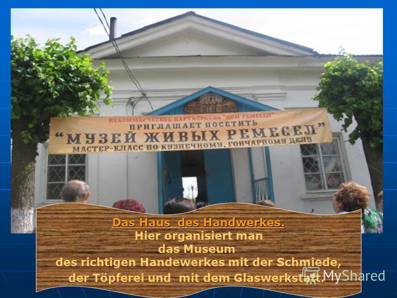 Das Haus des Handwerkes. Hier organisiert man das Museum des richtigen Handewerkes mit der Schmiede, der Töpferei und mit dem Glaswerkstatt.