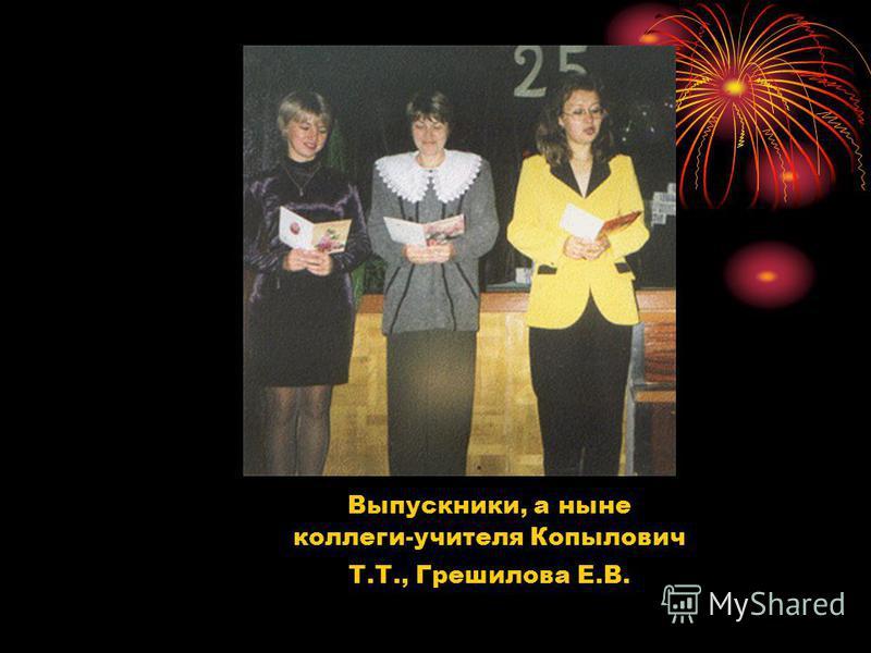 Выпускники, а ныне коллеги-учителя Копылович Т.Т., Грешилова Е.В.
