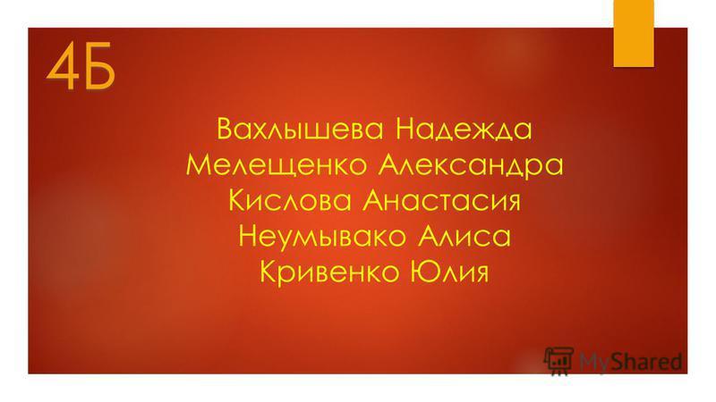 Вахлышева Надежда Мелещенко Александра Кислова Анастасия Неумывако Алиса Кривенко Юлия 4Б