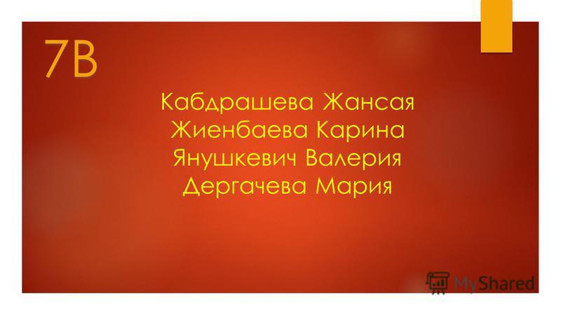 7В Кабдрашева Жансая Жиенбаева Карина Янушкевич Валерия Дергачева Мария