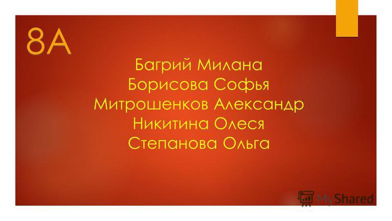 Багрий Милана Борисова Софья Митрошенков Александр Никитина Олеся Степанова Ольга 8А