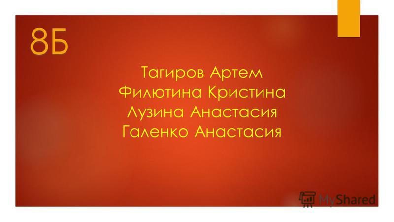 Тагиров Артем Филютина Кристина Лузина Анастасия Галенко Анастасия 8Б