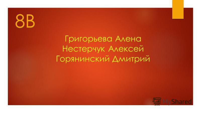 Григорьева Алена Нестерчук Алексей Горянинский Дмитрий 8В