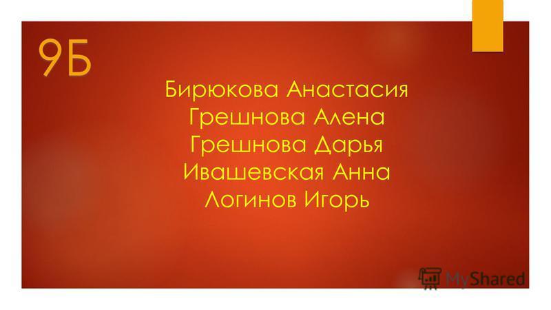 Бирюкова Анастасия Грешнова Алена Грешнова Дарья Ивашевская Анна Логинов Игорь 9Б