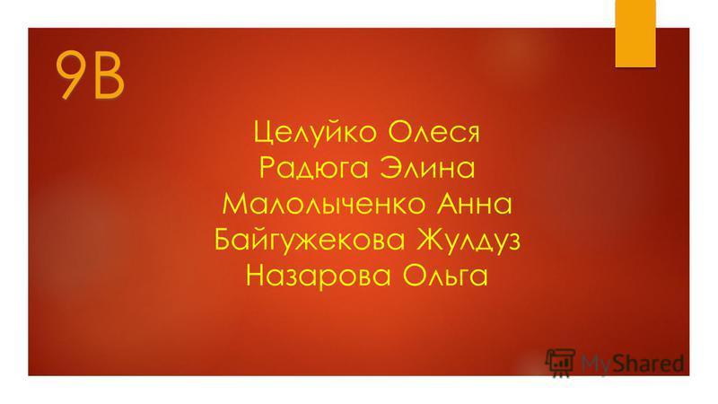 Целуйко Олеся Радюга Элина Малолыченко Анна Байгужекова Жулдуз Назарова Ольга 9В