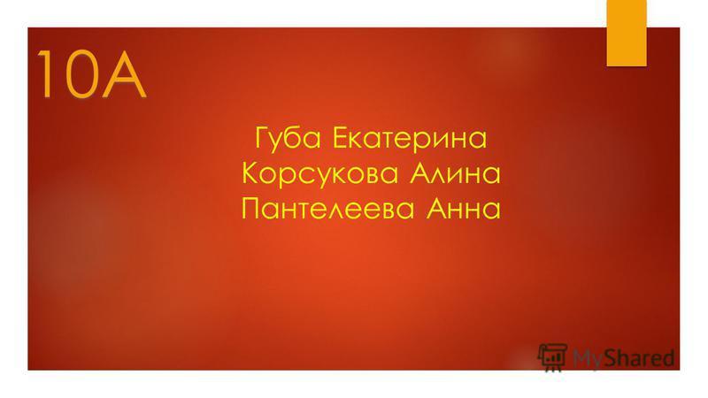Губа Екатерина Корсукова Алина Пантелеева Анна 10А