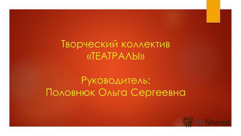 Творческий коллектив «ТЕАТРАЛЫ» Руководитель: Половнюк Ольга Сергеевна