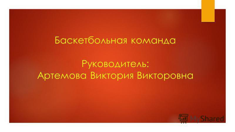 Баскетбольная команда Руководитель: Артемова Виктория Викторовна