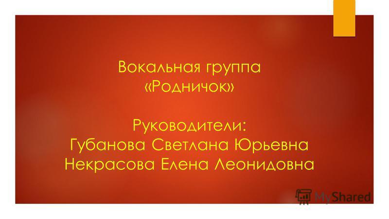 Вокальная группа «Родничок» Руководители: Губанова Светлана Юрьевна Некрасова Елена Леонидовна
