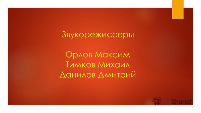 Звукорежиссеры Орлов Максим Тимков Михаил Данилов Дмитрий