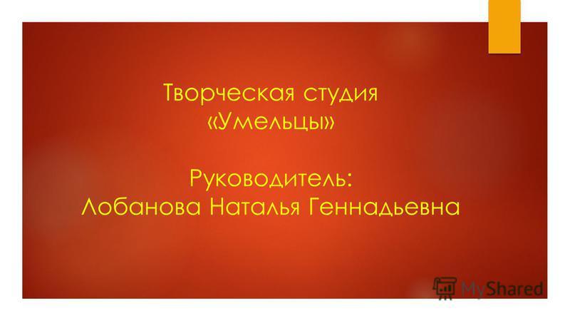 Творческая студия «Умельцы» Руководитель: Лобанова Наталья Геннадьевна